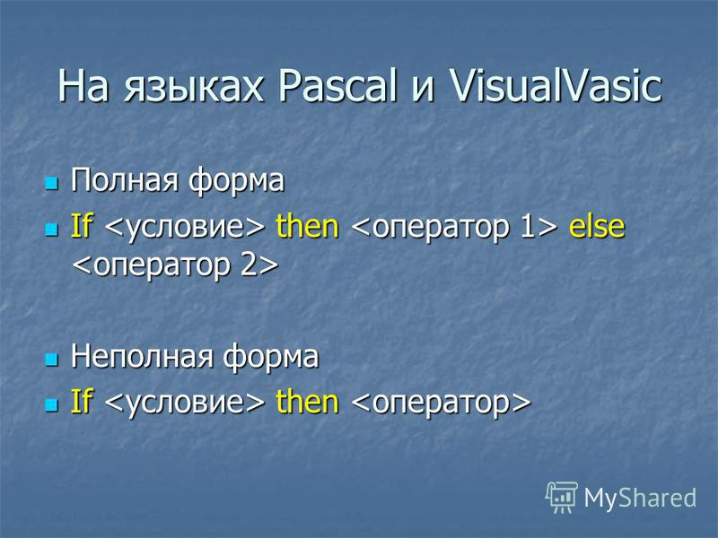 На языках Pascal и VisualVasic Полная форма Полная форма If then else If then else Неполная форма Неполная форма If then If then