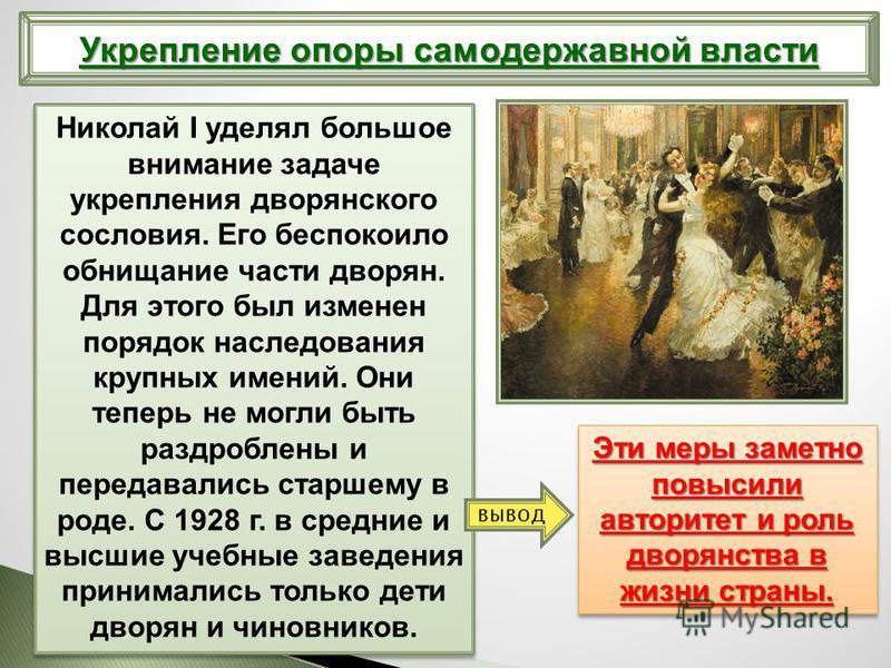 Николай I уделял большое внимание задаче укрепления дворянского сословия. Его беспокоило обнищание части дворян. Для этого был изменен порядок наследования крупных имений. Они теперь не могли быть раздроблены и передавались старшему в роде. С 1928 г.