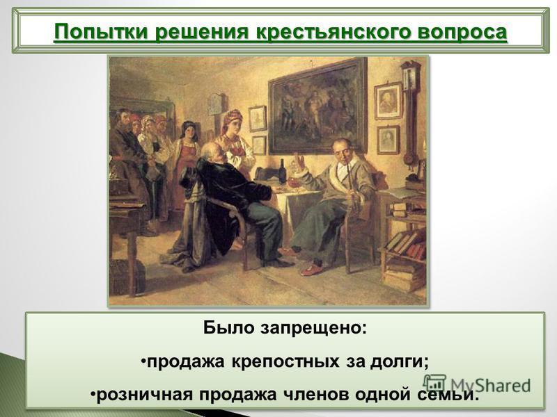 Попытки решения крестьянского вопроса Было запрещено: продажа крепостных за долги; розничная продажа членов одной семьи. Было запрещено: продажа крепостных за долги; розничная продажа членов одной семьи.