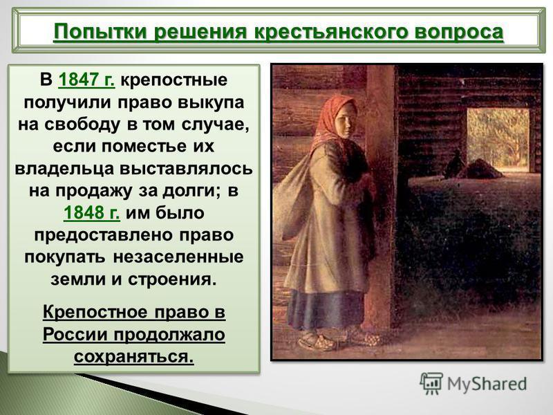 Попытки решения крестьянского вопроса В 1847 г. крепостные получили право выкупа на свободу в том случае, если поместье их владельца выставлялось на продажу за долги; в 1848 г. им было предоставлено право покупать незаселенные земли и строения. Крепо