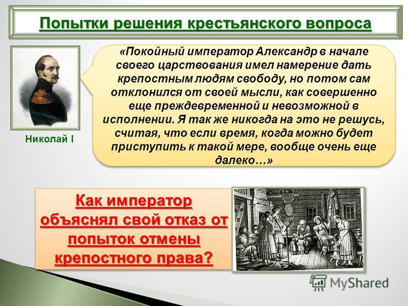 Попытки решения крестьянского вопроса Николай I «Покойный император Александр в начале своего царствования имел намерение дать крепостным людям свободу, но потом сам отклонился от своей мысли, как совершенно еще преждевременной и невозможной в исполн