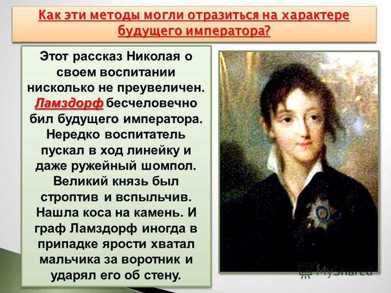 Ламздорф Этот рассказ Николая о своем воспитании нисколько не преувеличен. Ламздорф бесчеловечно бил будущего императора. Нередко воспитатель пускал в ход линейку и даже ружейный шомпол. Великий князь был строптив и вспыльчив. Нашла коса на камень. И