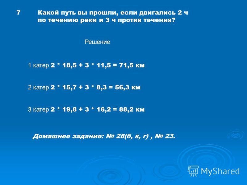 7Какой путь вы прошли, если двигались 2 ч по течению реки и 3 ч против течения? Решение 1 катер 2 * 18,5 + 3 * 11,5 = 71,5 км 2 катер 2 * 15,7 + 3 * 8,3 = 56,3 км 3 катер 2 * 19,8 + 3 * 16,2 = 88,2 км Домашнее задание: 28(б, в, г), 23.