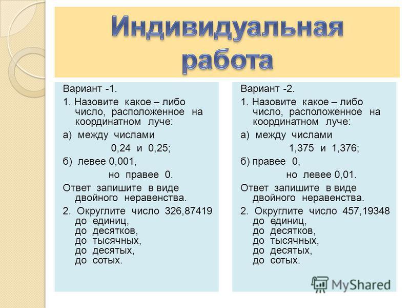 Вариант -1. 1. Назовите какое – либо число, расположенное на координатном луче: а) между числами 0,24 и 0,25; б) левее 0,001, но правее 0. Ответ запишите в виде двойного неравенства. 2. Округлите число 326,87419 до единиц, до десятков, до тысячных, д