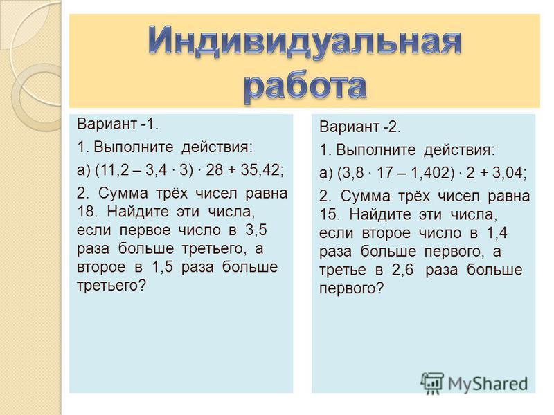 Вариант -1. 1. Выполните действия: а) (11,2 – 3,4 · 3) · 28 + 35,42; 2. Сумма трёх чисел равна 18. Найдите эти числа, если первое число в 3,5 раза больше третьего, а второе в 1,5 раза больше третьего? Вариант -2. 1. Выполните действия: а) (3,8 · 17 –