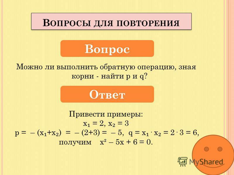 Если в уравнении ах² + bх + с = 0, а = 1, то уравнение называется…? – приведенное х² + ps + q = 0 Вопрос Ответ В ОПРОСЫ ДЛЯ ПОВТОРЕНИЯ Как можно найти корни этого уравнения, какую теорему можно употребить для нахождения корней? Теорема Виета х + х =