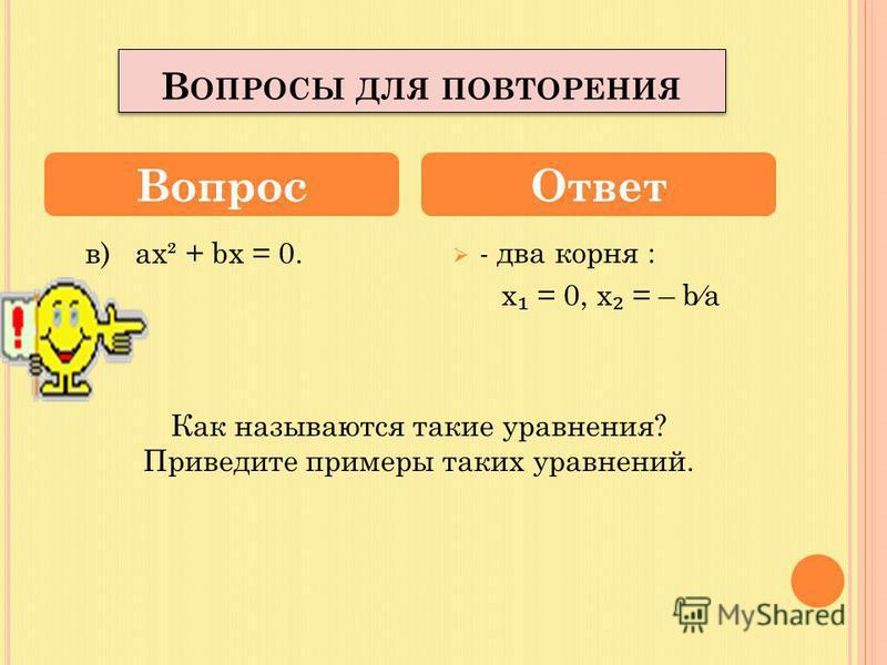 Имеют ли уравнения корни, если имеют, то сколько? а) ах² = 0, б) ах² + с = 0? - 1 корень, х = 0; - два корня, если а и с имеют разные знаки; - нет корней, если а и с одинакового знака. Вопрос Ответ В ОПРОСЫ ДЛЯ ПОВТОРЕНИЯ