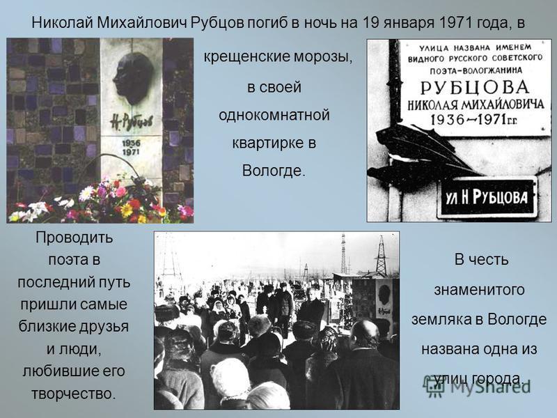 Николай Михайлович Рубцов погиб в ночь на 19 января 1971 года, в крещенские морозы, в своей однокомнатной квартирке в Вологде. Проводить поэта в последний путь пришли самые близкие друзья и люди, любившие его творчество. В честь знаменитого земляка в