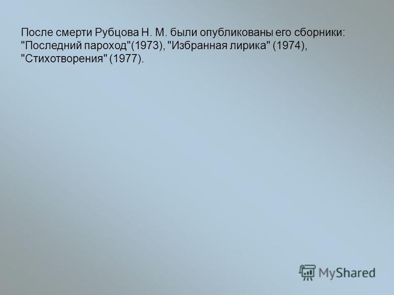 После смерти Рубцова Н. М. были опубликованы его сборники: Последний пароход(1973), Избранная лирика (1974), Стихотворения (1977).