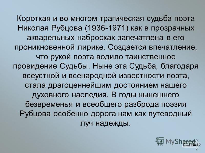 Короткая и во многом трагическая судьба поэта Николая Рубцова (1936-1971) как в прозрачных акварельных набросках запечатлена в его проникновенной лирике. Создается впечатление, что рукой поэта водило таинственное провидение Судьбы. Ныне эта Судьба, б
