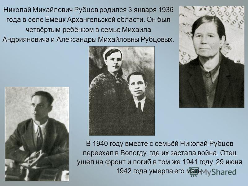 Николай Михайлович Рубцов родился 3 января 1936 года в селе Емецк Архангельской области. Он был четвёртым ребёнком в семье Михаила Андрияновича и Александры Михайловны Рубцовых. В 1940 году вместе с семьёй Николай Рубцов переехал в Вологду, где их за