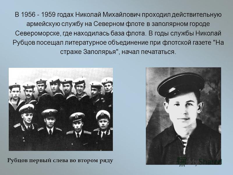 В 1956 - 1959 годах Николай Михайлович проходил действительную армейскую службу на Северном флоте в заполярном городе Североморске, где находилась база флота. В годы службы Николай Рубцов посещал литературное объединение при флотской газете