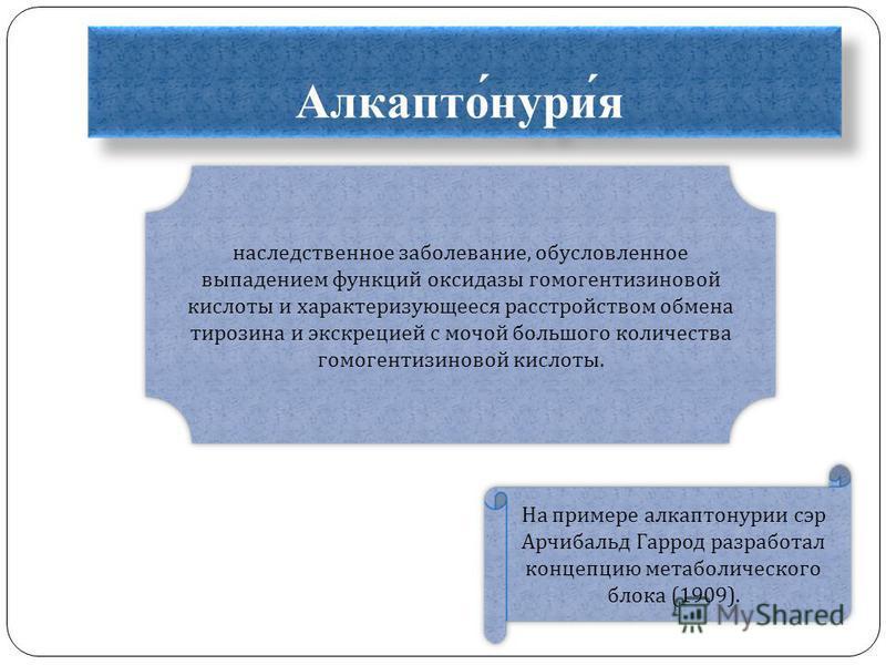 Алкапто́нури́я наследственное заболевание, обусловленное выпадением функций оксидазы гомогентизиновой кислоты и характеризующееся расстройством обмена тирозина и экскрецией с мочой большого количества гомогентизиновой кислоты. На примере алкаптонурии