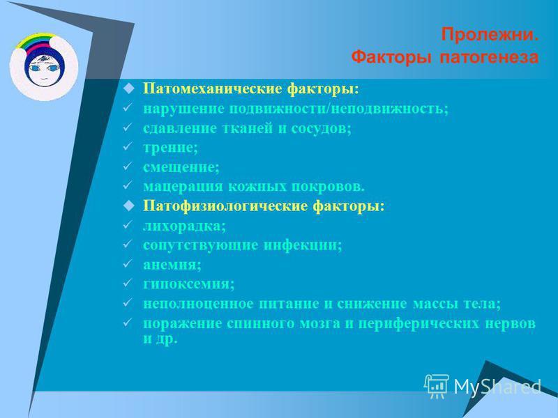 Пролежни. Факторы патогенеза Патомеханические факторы: нарушение подвижности/неподвижность; сдавление тканей и сосудов; трение; смещение; мацерация кожных покровов. Патофизиологические факторы: лихорадка; сопутствующие инфекции; анемия; гипоксемия; н