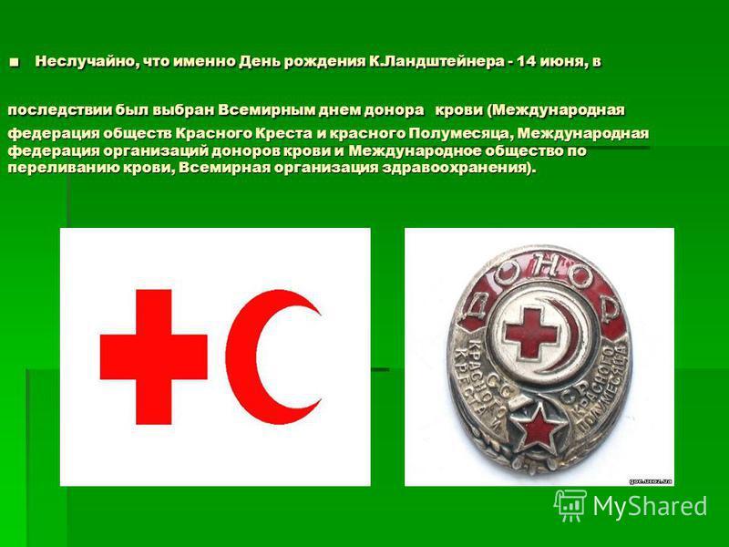 . Неслучайно, что именно День рождения К.Ландштейнера - 14 июня, в последствии был выбран Всемирным днем донора крови (Международная федерация обществ Красного Креста и красного Полумесяца, Международная федерация организаций доноров крови и Междунар