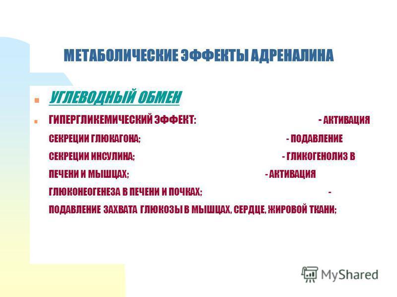 МЕТАБОЛИЧЕСКИЕ ЭФФЕКТЫ АДРЕНАЛИНА n УГЛЕВОДНЫЙ ОБМЕН n ГИПЕРГЛИКЕМИЧЕСКИЙ ЭФФЕКТ: - АКТИВАЦИЯ СЕКРЕЦИИ ГЛЮКАГОНА; - ПОДАВЛЕНИЕ СЕКРЕЦИИ ИНСУЛИНА; - ГЛИКОГЕНОЛИЗ В ПЕЧЕНИ И МЫШЦАХ; - АКТИВАЦИЯ ГЛЮКОНЕОГЕНЕЗА В ПЕЧЕНИ И ПОЧКАХ; - ПОДАВЛЕНИЕ ЗАХВАТА ГЛЮ