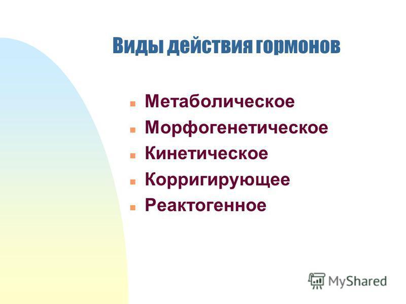Виды действия гормонов n Метаболическое n Морфогенетическое n Кинетическое n Корригирующее n Реактогенное