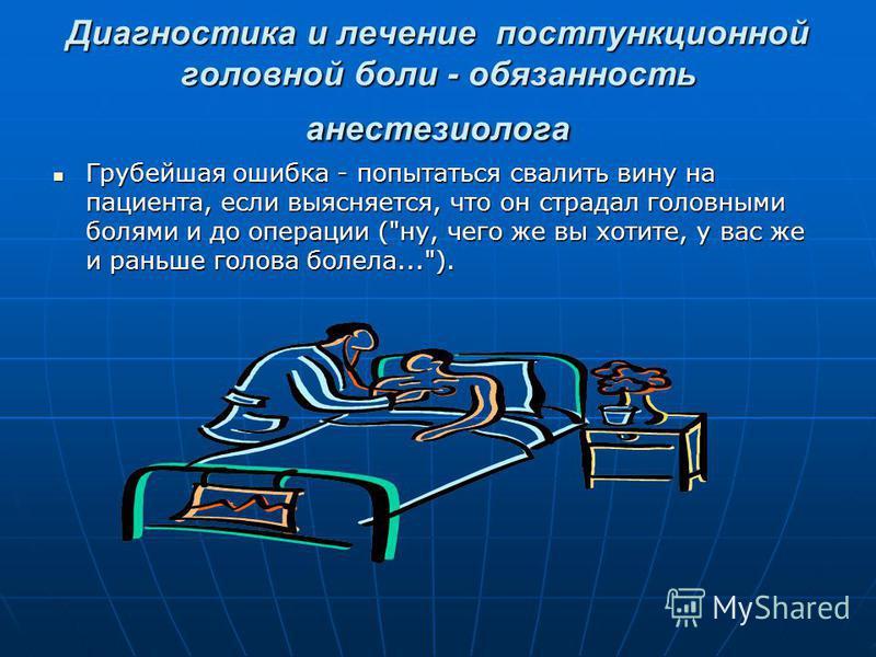 Диагностика и лечение постпункционной головной боли - обязанность анестезиолога Грубейшая ошибка - попытаться свалить вину на пациента, если выясняется, что он страдал головными болями и до операции (