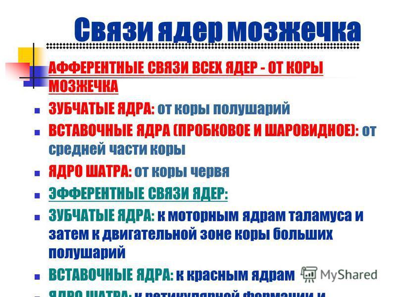 Связи ядер мозжечка АФФЕРЕНТНЫЕ СВЯЗИ ВСЕХ ЯДЕР - ОТ КОРЫ МОЗЖЕЧКА ЗУБЧАТЫЕ ЯДРА: от коры полушарий ВСТАВОЧНЫЕ ЯДРА (ПРОБКОВОЕ И ШАРОВИДНОЕ): от средней части коры ЯДРО ШАТРА: от коры червя ЭФФЕРЕНТНЫЕ СВЯЗИ ЯДЕР: ЗУБЧАТЫЕ ЯДРА: к моторным ядрам тала