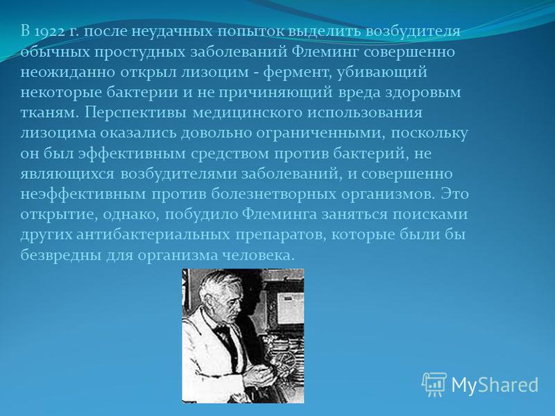 В 1922 г. после неудачных попыток выделить возбудителя обычных простудных заболеваний Флеминг совершенно неожиданно открыл лизоцим - фермент, убивающий некоторые бактерии и не причиняющий вреда здоровым тканям. Перспективы медицинского использования