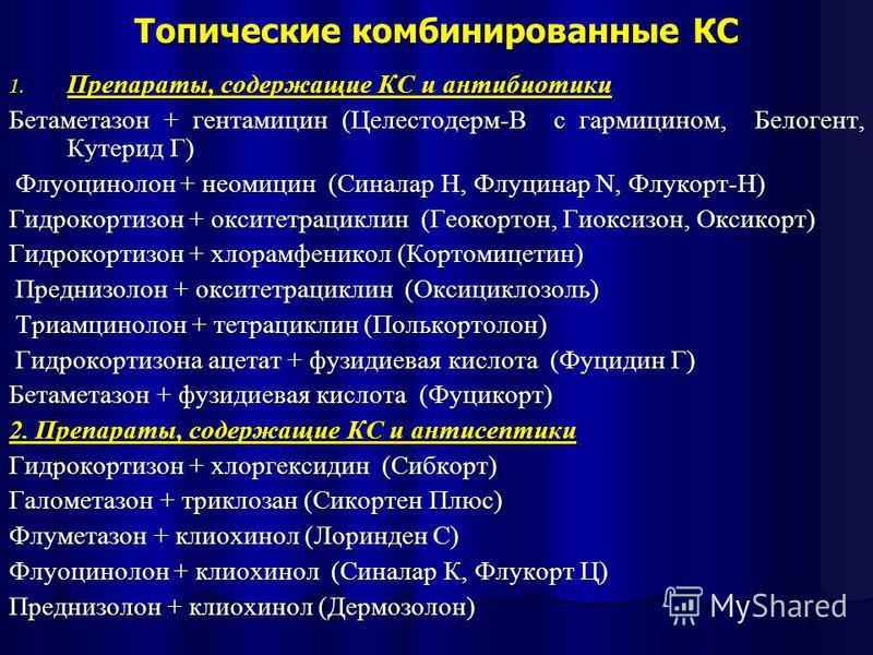 Топические комбинированные КС 1. Препараты, содержащие КС и антибиотики Бетаметазон + гентамицин (Целестодерм-В с гармицином, Белогент, Кутерид Г) Флуоцинолон + неомицин (Синалар H, Флуцинар N, Флукорт-H) Флуоцинолон + неомицин (Синалар H, Флуцинар N