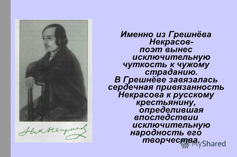 Именно из Грешнёва Некрасов- поэт вынес исключительную чуткость к чужому страданию. В Грешнёве завязалась сердечная привязанность Некрасова к русскому крестьянину, определившая впоследствии исключительную народность его творчества.