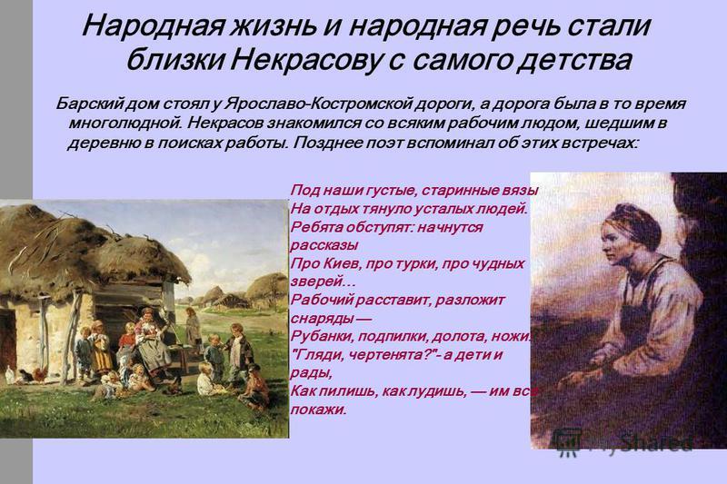 Народная жизнь и народная речь стали близки Некрасову с самого детства Барский дом стоял у Ярославо-Костромской дороги, а дорога была в то время многолюдной. Некрасов знакомился со всяким рабочим людом, шедшим в деревню в поисках работы. Позднее поэт