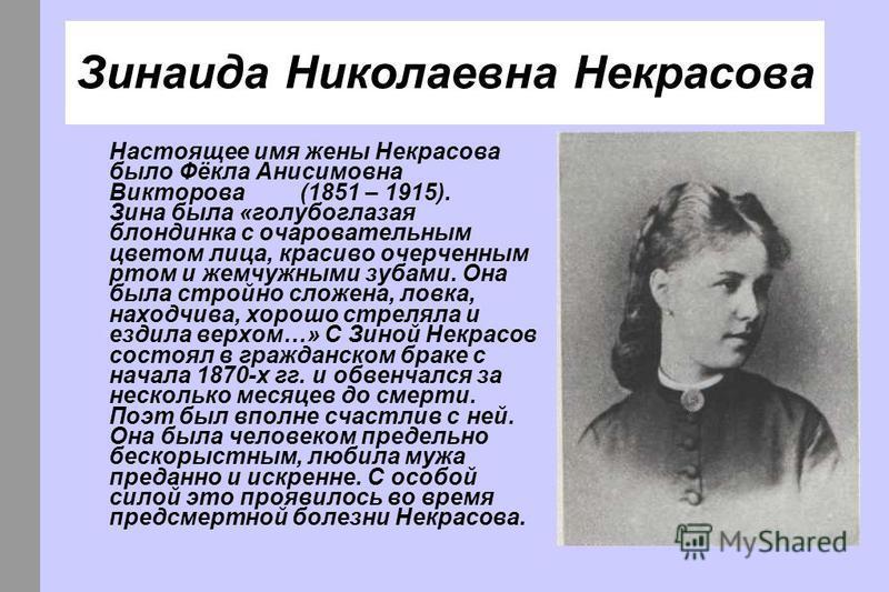 Зинаида Николаевна Некрасова Настоящее имя жены Некрасова было Фёкла Анисимовна Викторова (1851 – 1915). Зина была «голубоглазая блондинка с очаровательным цветом лица, красиво очерченным ртом и жемчужными зубами. Она была стройно сложена, ловка, нах