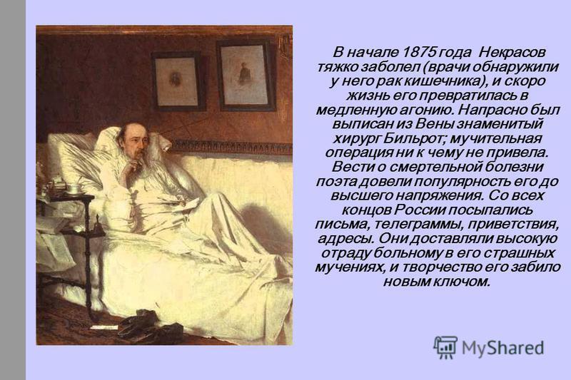 В начале 1875 года Некрасов тяжко заболел (врачи обнаружили у него рак кишечника), и скоро жизнь его превратилась в медленную агонию. Напрасно был выписан из Вены знаменитый хирург Бильрот; мучительная операция ни к чему не привела. Вести о смертельн