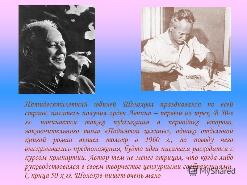 Пятидесятилетний юбилей Шолохова праздновался по всей стране, писатель получил орден Ленина – первый из трех. В 50-е гг. начинается также публикация в периодике второго, заключительного тома «Поднятой целины», однако отдельной книгой роман вышел толь