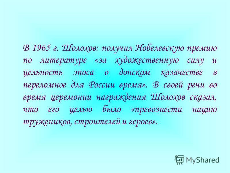 В 1965 г. Шолохов: получил Нобелевскую премию по литературе «за художественную силу и цельность эпоса о донском казачестве в переломное для России время». В своей речи во время церемонии награждения Шолохов сказал, что его целью было «превознести нац
