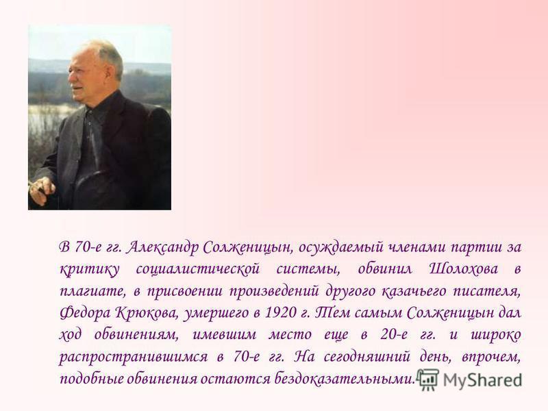 В 70-е гг. Александр Солженицын, осуждаемый членами партии за критику социалистической системы, обвинил Шолохова в плагиате, в присвоении произведений другого казачьего писателя, Федора Крюкова, умершего в 1920 г. Тем самым Солженицын дал ход обвинен