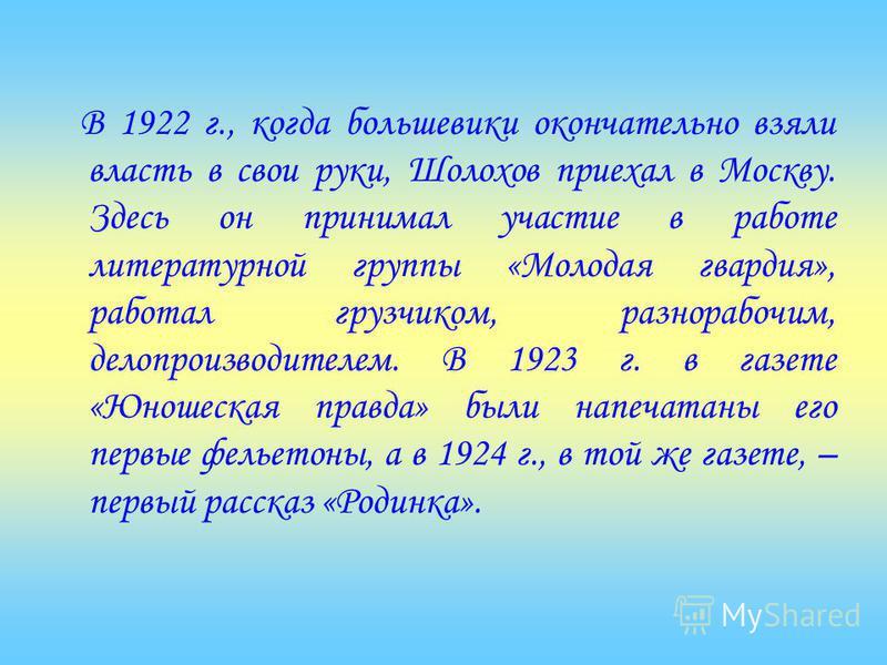 В 1922 г., когда большевики окончательно взяли власть в свои руки, Шолохов приехал в Москву. Здесь он принимал участие в работе литературной группы «Молодая гвардия», работал грузчиком, разнорабочим, делопроизводителем. В 1923 г. в газете «Юношеская
