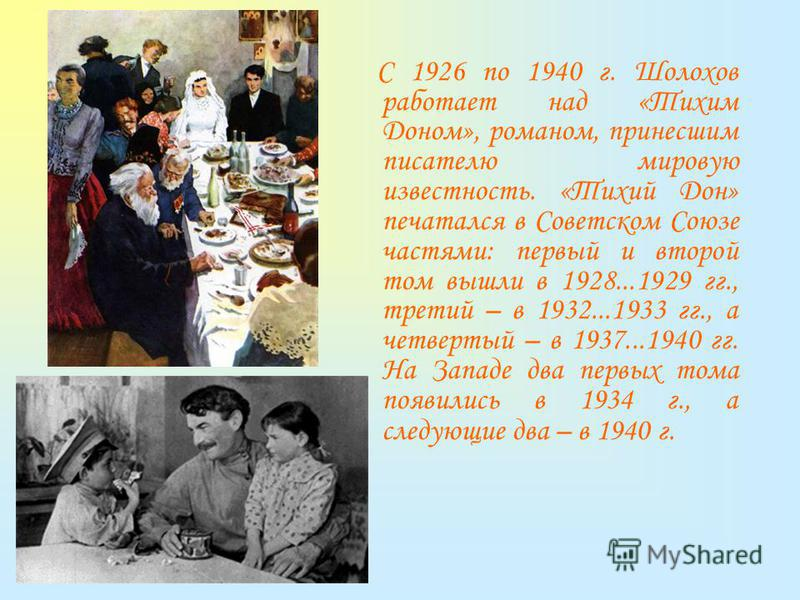 С 1926 по 1940 г. Шолохов работает над «Тихим Доном», романом, принесшим писателю мировую известность. «Тихий Дон» печатался в Советском Союзе частями: первый и второй том вышли в 1928...1929 гг., третий – в 1932...1933 гг., а четвертый – в 1937...19