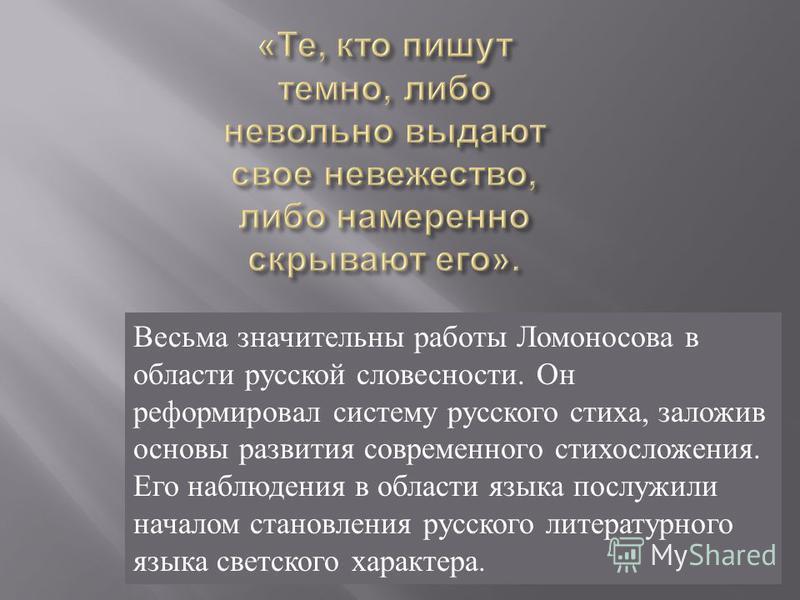 Весьма значительны работы Ломоносова в области русской словесности. Он реформировал систему русского стиха, заложив основы развития современного стихосложения. Его наблюдения в области языка послужили началом становления русского литературного языка