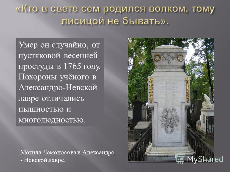Умер он случайно, от пустяковой весенней простуды в 1765 году. Похороны учёного в Александро-Невской лавре отличались пышностью и многолюдностью. Могила Ломоносова в Александро - Невской лавре.