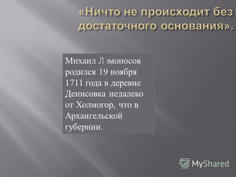 Михаил Ломоносов родился 19 ноября 1711 года в деревне Денисовка недалеко от Холмогор, что в Архангельской губернии.