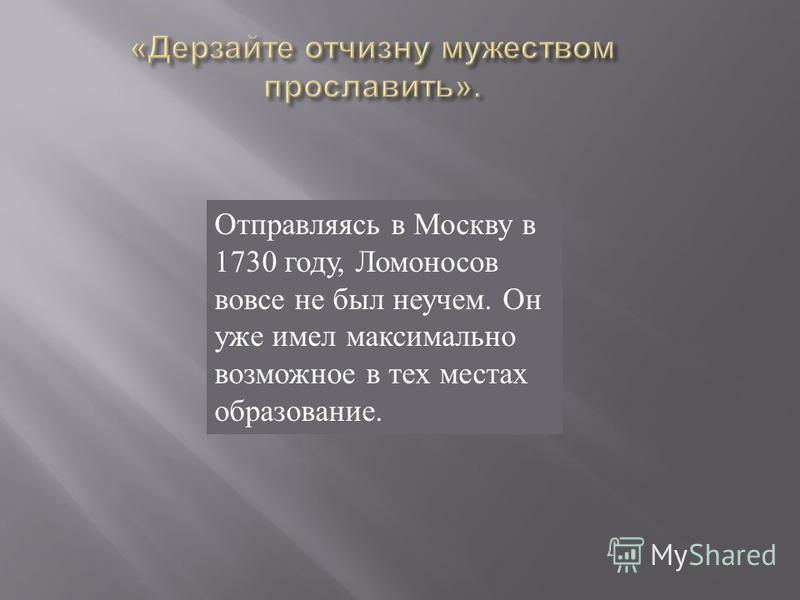 Отправляясь в Москву в 1730 году, Ломоносов вовсе не был неучем. Он уже имел максимально возможное в тех местах образование.