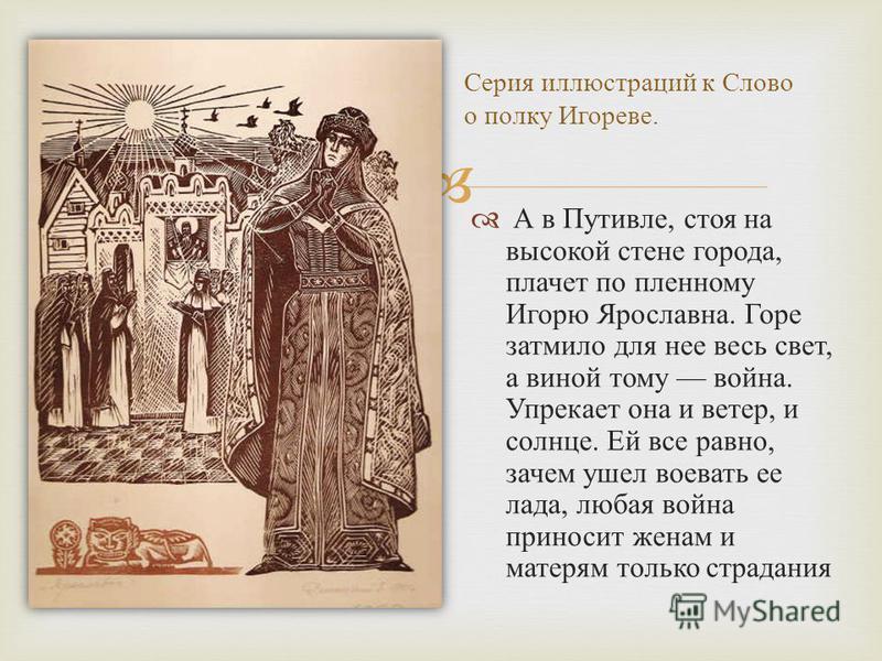 А в Путивле, стоя на высокой стене города, плачет по пленному Игорю Ярославна. Горе затмило для нее весь свет, а виной тому война. Упрекает она и ветер, и солнце. Ей все равно, зачем ушел воевать ее лада, любая война приносит женам и матерям только с