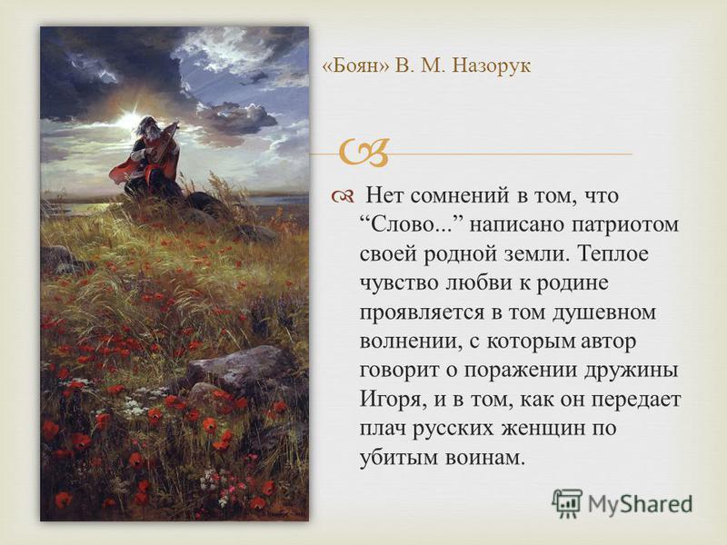 Нет сомнений в том, что Слово... написано патриотом своей родной земли. Теплое чувство любви к родине проявляется в том душевном волнении, с которым автор говорит о поражении дружины Игоря, и в том, как он передает плач русских женщин по убитым воина