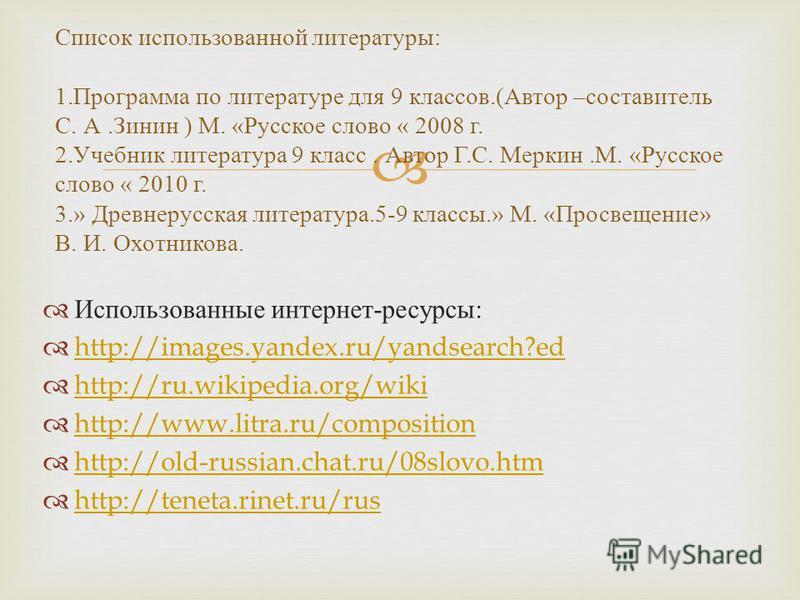 Использованные интернет - ресурсы : http://images.yandex.ru/yandsearch?ed http://ru.wikipedia.org/wiki http://www.litra.ru/composition http://old-russian.chat.ru/08slovo.htm http://teneta.rinet.ru/rus Список использованной литературы : 1. Программа п