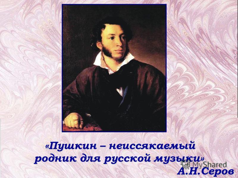«Пушкин – неиссякаемый родник для русской музыки» А.Н.Серов А.Н.Серов