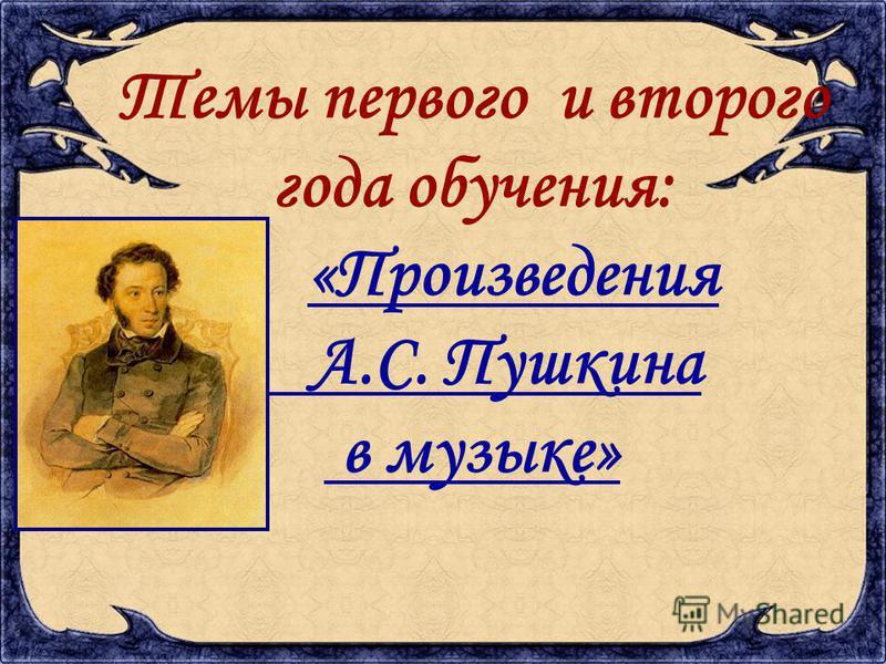 Темы первого и второго года обучения: «Произведения А.С. Пушкина в музыке»