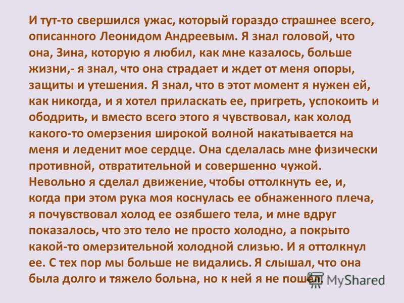 И тут-то свершился ужас, который гораздо страшнее всего, описанного Леонидом Андреевым. Я знал головой, что она, Зина, которую я любил, как мне казалось, больше жизни,- я знал, что она страдает и ждет от меня опоры, защиты и утешения. Я знал, что в э