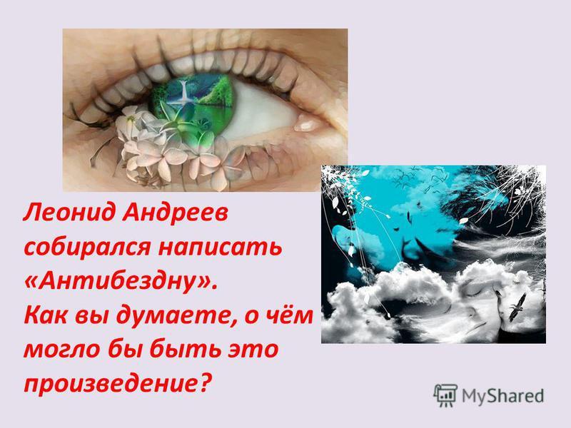 Леонид Андреев собирался написать «Антибездну». Как вы думаете, о чём могло бы быть это произведение?