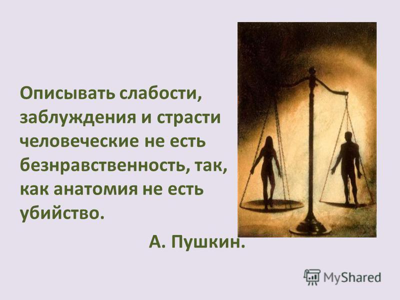 Описывать слабости, заблуждения и страсти человеческие не есть безнравственность, так, как анатомия не есть убийство. А. Пушкин.