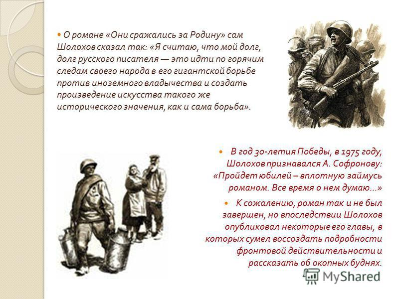 О романе « Они сражались за Родину » сам Шолохов сказал так : « Я считаю, что мой долг, долг русского писателя это идти по горячим следам своего народа в его гигантской борьбе против иноземного владычества и создать произведение искусства такого же и