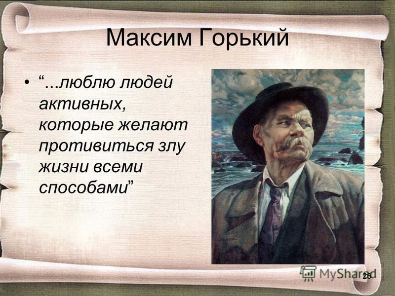 Максим Горький...люблю людей активных, которые желают противиться злу жизни всеми способами 26