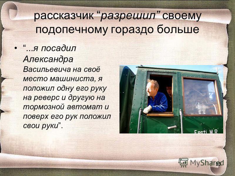 рассказчик разрешил своему подопечному гораздо больше...я посадил Александра Васильевича на своё место машиниста, я положил одну его руку на реверс и другую на тормозной автомат и поверх его рук положил свои руки. 33