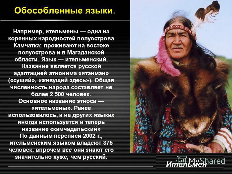 Обособленные языки. Ительмен Например, ительмены одна из коренных народностей полуострова Камчатка; проживают на востоке полуострова и в Магаданской области. Язык ительменский. Название является русской адаптацией этнонима «итэнмэн» («сущий», «живущи